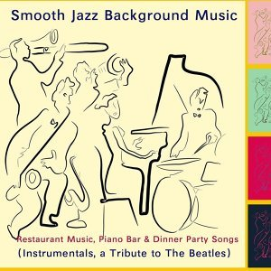 Smooth Jazz Background Music - Restaurant Music, Piano Bar & Dinner Party Songs (Tribute to the Beatles) [Instrumentals]