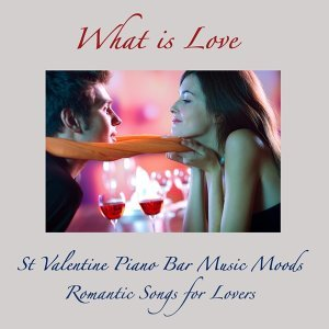 What Is Love - St Valentine Piano Bar Music Moods, Romantic Songs for Lovers
