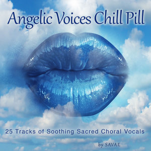 Angelic Voices Chill Pill (25 Tracks of Soothing Sacred Choral Vocals)