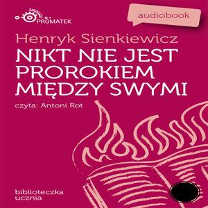 Henryk Sienkiewicz: Nikt nie jest prorokiem miedzy swymi