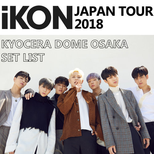 「iKON JAPAN TOUR 2018」KYOCERA DOME OSAKA SET LIST