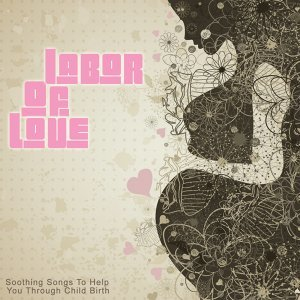 Labor of Love - Soothing Songs to Help You Through Child Birth