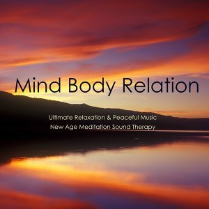 Mind Body Relation: Ultimate Relaxation & Peaceful Music, New Age Meditation Sound Therapy, Healing Affirmation & Wellness, Slow Emotional Music for All
