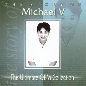 The Story Of: Michael V - The Ultimate OPM Collection