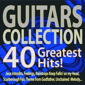 Guitars Collection 40 Greatest Hits! - Jeux Interdits, Feelings, Raindrops Keep Fallin' On My Head, Scarborough Fair, Theme from Godfather, Unchained Melody...