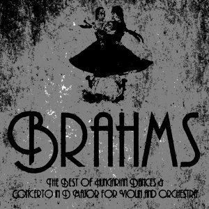 Brahms: The Best of Hungarian Dances & Concerto in D Major for Violin and Orchestra
