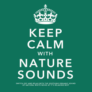 Keep Calm With Nature Sounds: Switch Off and Relax With the Soothing Sound of Natural White Noise At It's Relaxing Best