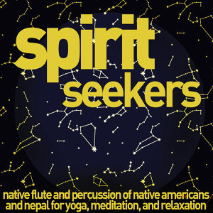 Spirit Seekers - Native Flute and Percussion of Native Americans and Nepal for Yoga, Meditation, And Relaxation.