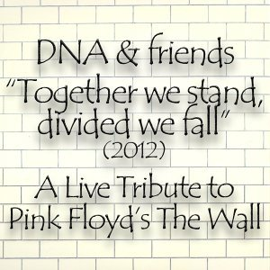 DNA & Friends Present a Live Tribute to Pink Floyd's The Wall 2012 - Together We Stand, Divided We Fall