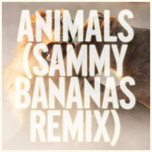 Animals - Sammy Bananas Remix