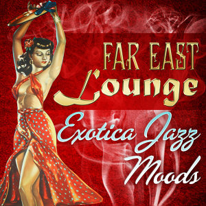 Far East Lounge Exotica Jazz Moods