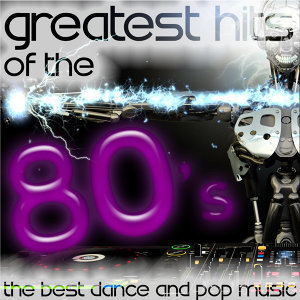 Greatest Hits of the 80's: The Best Dance and Pop Music