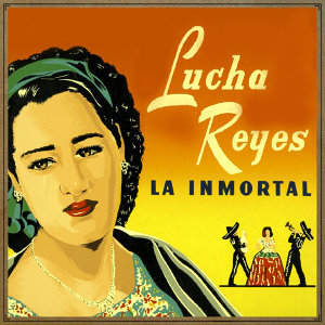 Lucha Reyes. La Inmortal