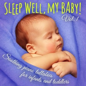 Sleep Well, My Baby! Vol. 1 - Soothing Piano Lullabies for Falling Asleep, Dreaming, and Relaxing for Newborns, Infants, and Toddlers