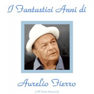 Gli anni di Aurelio Fierro - All Tracks Remastered