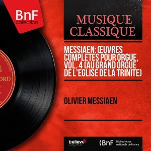 Messiaen: Œuvres complètes pour orgue, vol. 4 (Au grand orgue de l'église de la Trinité) - Mono Version