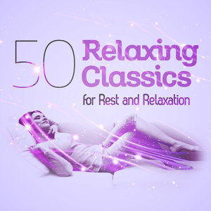 50 Relaxing Classics for Rest and Relaxation