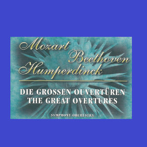 Mozart - Beethoven - Humperdinck - The Great Overtures