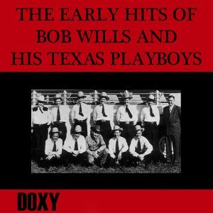 The Early Hits of Bob Wills and His Texas Playboys - Doxy Collection, Remastered