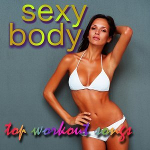 Sexy Body – Top Workout Songs for Women Fitness, Bikini Body & Body Shape