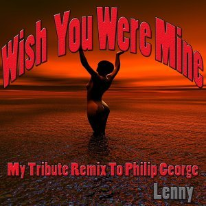 Wish You Were Mine: My Tribute Remix to Philip George