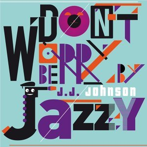 Don't Worry Be Jazzy by J.J. Johnson