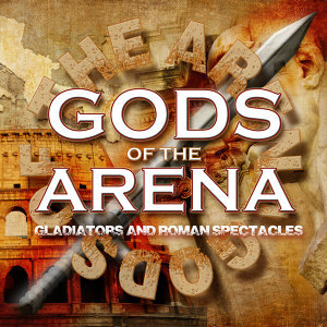 Gods of the Arena: Gladiators and Roman Spectacles