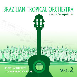 Brazilian Tropical Orchestra Plays a Tribute To Roberto Carlos With Cavaquinho Vol.2