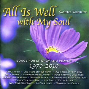 All Is Well with My Soul: Songs for Liturgy and Prayer 1970 - 2010