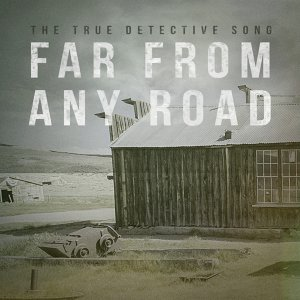 """Far from Any Road (Main Opening Title) [From """"True Detective""""]"""