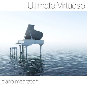 Ultimate Virtuoso Piano Meditation: Relaxation and Yoga Classics for Your Heart