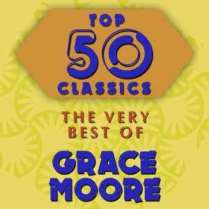Top 50 Classics - The Very Best of Grace Moore