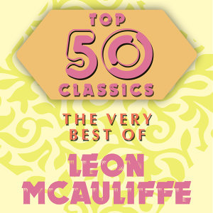 Top 50 Classics - The Very Best of Leon McAuliffe
