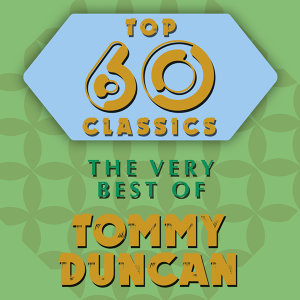 Top 60 Classics - The Very Best of Tommy Duncan
