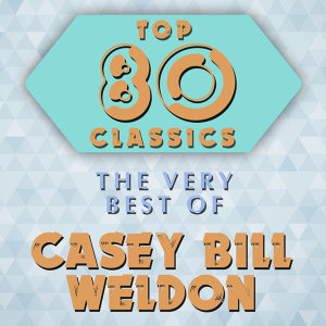 Top 80 Classics - The Very Best of Casey Bill Weldon