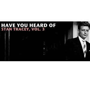 Have You Heard of Stan Tracey, Vol. 3