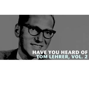 Have You Heard of Tom Lehrer, Vol. 2