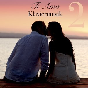 Ti Amo Klaviermusik Vol. 2 - Italienische Romantische Piano Musik zum Entspannen und Liebeslieder