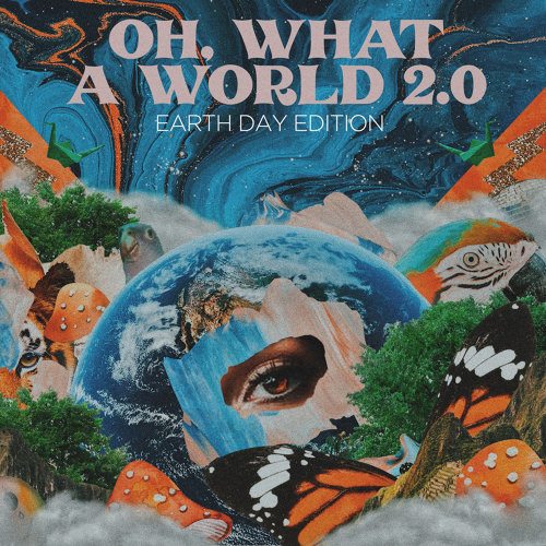 Oh, What a World 2.0 - Earth Day Edition