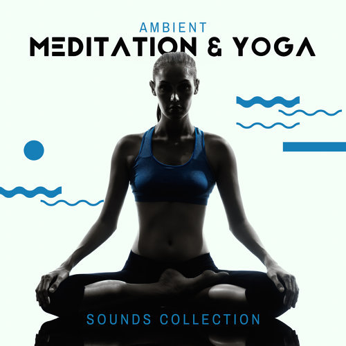 Ambient Meditation & Yoga Sounds Collection - Background Music for Everyday Practice and Exercises