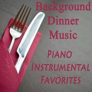 Background Dinner Music: Piano Instrumental Favorites