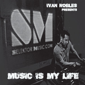 Ivan Robles Presents Music Is My Life