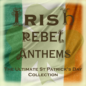 The Most Popular Irish Rebel Anthems (Special Extended Remastered Edition)