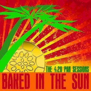 Baked In The Sun...The 4:20 Pan Sessions