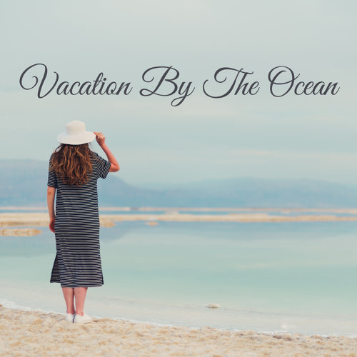 Vacation By The Ocean - Music for the Summer Time of Rest, Relaxation and Complete Chillout