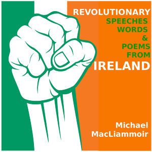 Revolutionary Speeches Words and Poems of Ireland