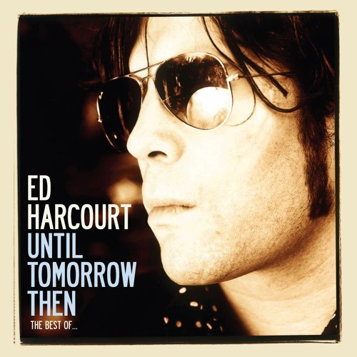 Until Tomorrow Then - The Best Of Ed Harcourt - Deluxe Edition