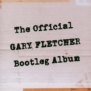 The Official Gary Fletcher Bootleg Album