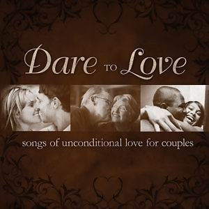 Dare To Love: Songs Of Unconditional Love For Couples