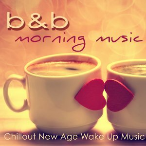 B&b Morning Music – Chillout New Age Wake Up Music for Wake Up & Breakfast